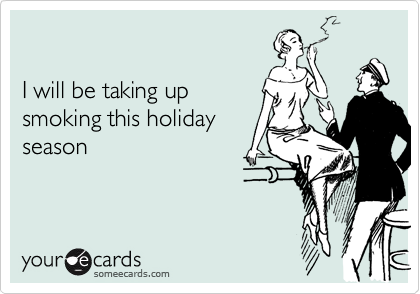 I will be taking up smoking this holiday  season