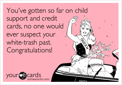You've gotten so far on child support and credit 