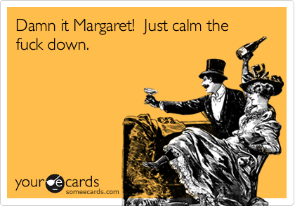 Damn it Margaret!  Just calm the fuck down.