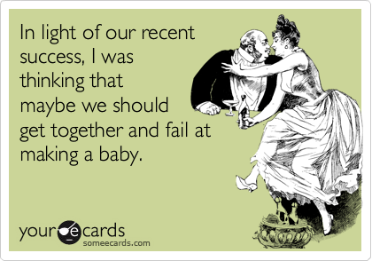 In light of our recentsuccess, I wasthinking thatmaybe we shouldget together and fail atmaking a baby.