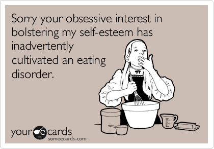 Sorry your obsessive interest in bolstering my self-esteem has