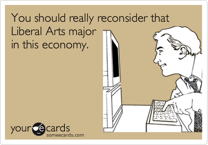 You should really reconsider that Liberal Arts majorin this economy.