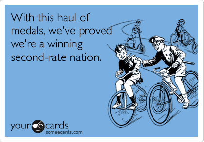 With this haul ofmedals, we've provedwe're a winningsecond-rate nation.