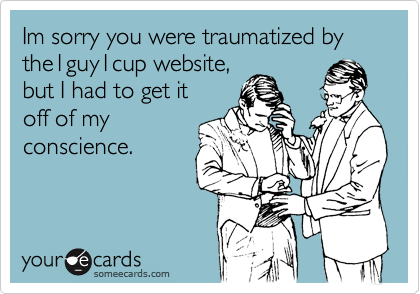 Im sorry you were traumatized by the1guy1cup website,