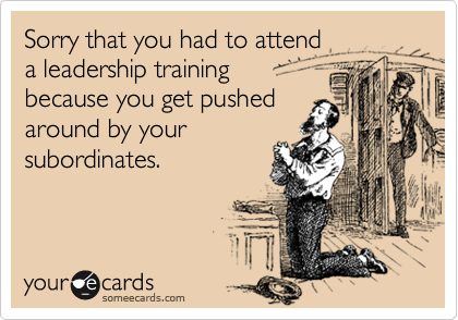 Sorry that you had to attend a leadership training because you get pushedaround by yoursubordinates.