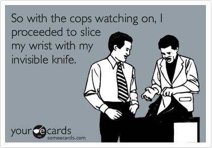 So with the cops watching on, I proceeded to slicemy wrist with myinvisible knife.