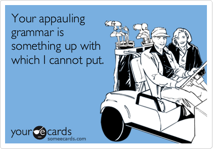 Your appauling grammar is something up with which I cannot put.