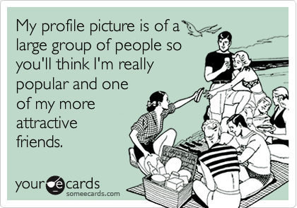 My profile picture is of alarge group of people soyou'll think I'm reallypopular and oneof my moreattractivefriends.
