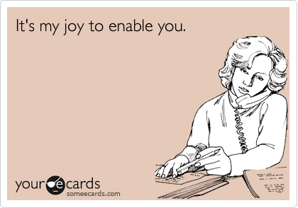 It's my joy to enable you.