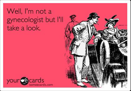 Well, I'm not agynecologist but I'lltake a look.