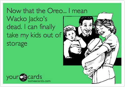 Now that the Oreo... I mean Wacko Jacko's dead. I can finally take my kids out of storage
