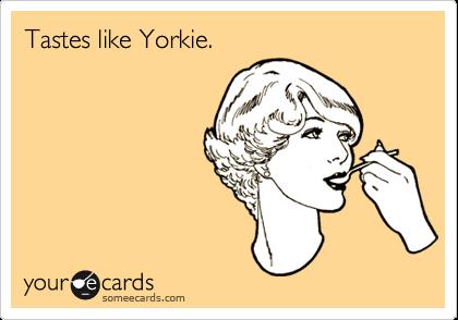 Tastes like Yorkie.