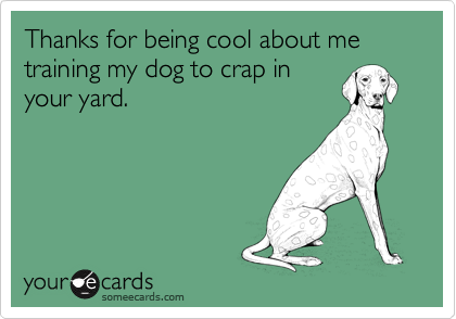 Thanks for being cool about me training my dog to crap in your yard.