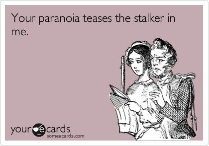Your paranoia teases the stalker in me.