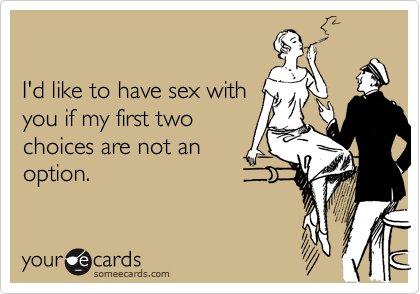 I'd like to have sex with you if my first two choices are not an option.