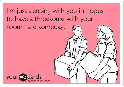 I'm just sleeping with you in hopes to have a threesome with your roommate someday.