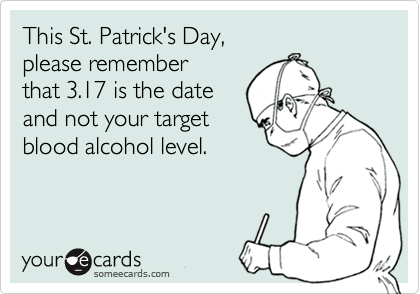 This St. Patrick's Day, please remember that 3.17 is the date and not your target blood alcohol level.