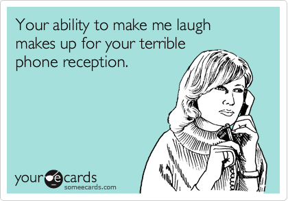 Your ability to make me laugh makes up for your terriblephone reception.