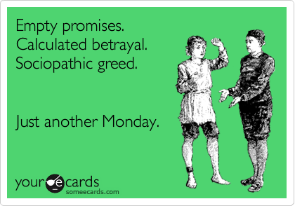 Empty promises. Calculated betrayal. Sociopathic greed.   Just another Monday.