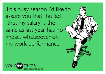 This busy season I'd like to assure you that the fact  that my salary is the same as last year has no impact whatsoever on my work performance.
