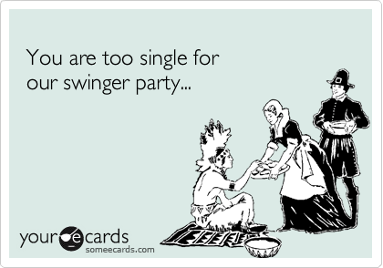 You are too single for   our swinger party...
