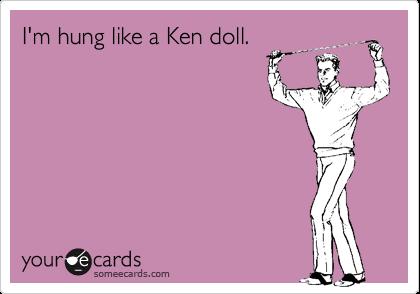 I'm hung like a Ken doll.