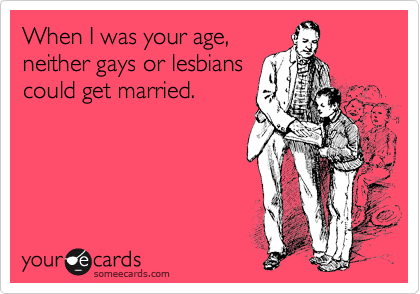 When I was your age, neither gays or lesbians could get married.