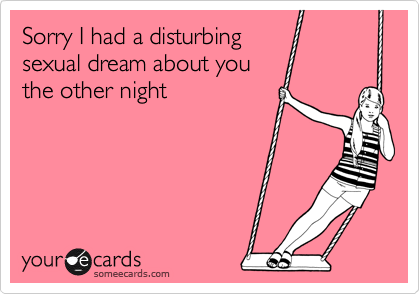 Sorry I had a disturbing sexual dream about you the other night