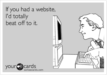 If you had a website,I'd totally beat off to it.