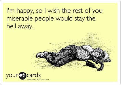 I'm happy, so I wish the rest of you miserable people would stay the hell away.
