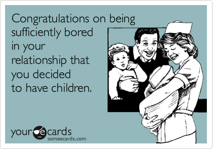 Congratulations on beingsufficiently boredin yourrelationship thatyou decidedto have children.