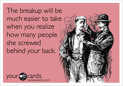 The breakup will bemuch easier to takewhen you realizehow many peopleshe screwedbehind your back.