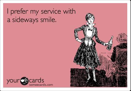 I prefer my service with a sideways smile.