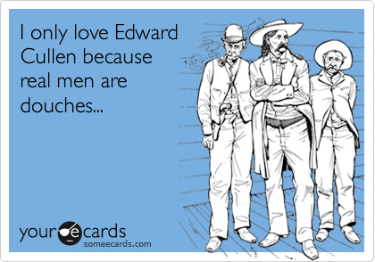 I only love EdwardCullen becausereal men aredouches...