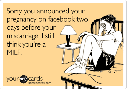 Sorry you announced yourpregnancy on facebook twodays before yourmiscarriage. I still think you're aMILF.