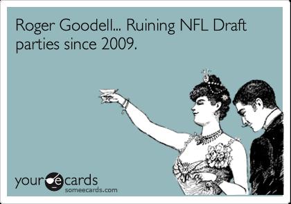Roger Goodell... Ruining NFL Draft parties since 2009.