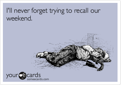 I'll never forget trying to recall our weekend.