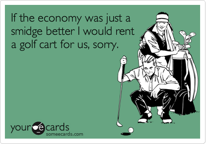 If the economy was just asmidge better I would renta golf cart for us, sorry.