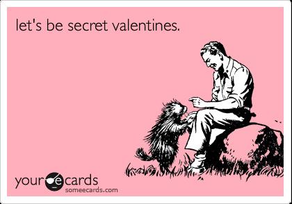 let's be secret valentines.