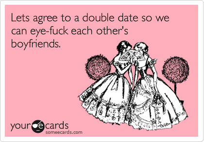 Lets agree to a double date so we can eye-fuck each other's boyfriends.