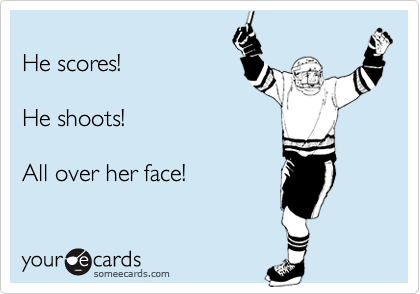 He scores!He shoots!All over her face!