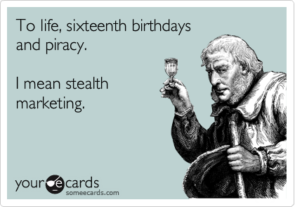 to life sixteenth birthdays and piracy i mean stealth marketing