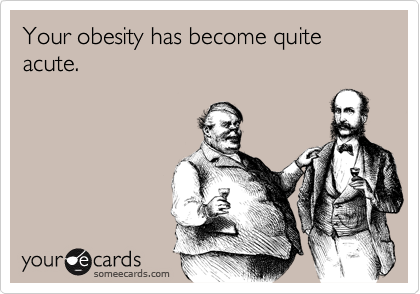 Your obesity has become quite acute.