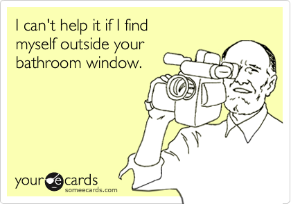 I can't help it if I findmyself outside yourbathroom window.