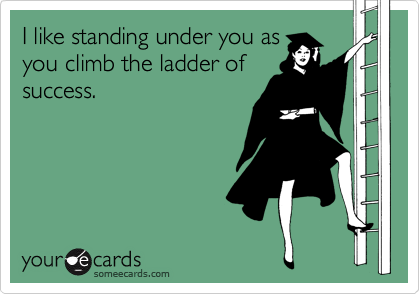 I like standing under you as you climb the ladder of success.