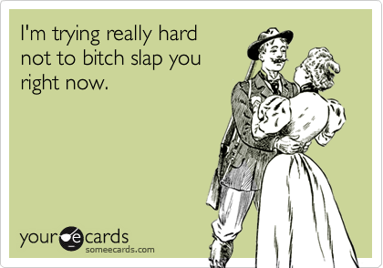 I'm trying really hardnot to bitch slap youright now.
