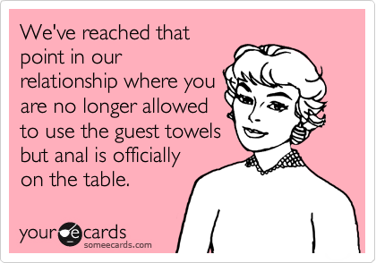 We've reached that point in our relationship where you are no longer allowed to use the guest towels but anal is officially on the table.