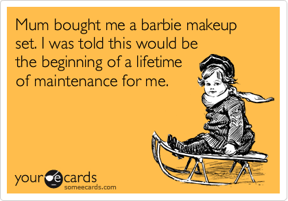 Mum bought me a barbie makeup set. I was told this would bethe beginning of a lifetimeof maintenance for me.