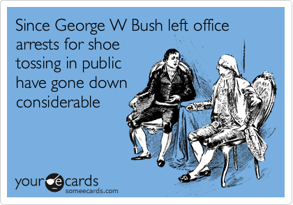 Since George W Bush left office arrests for shoetossing in publichave gone downconsiderable