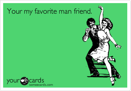 Your my favorite man friend.